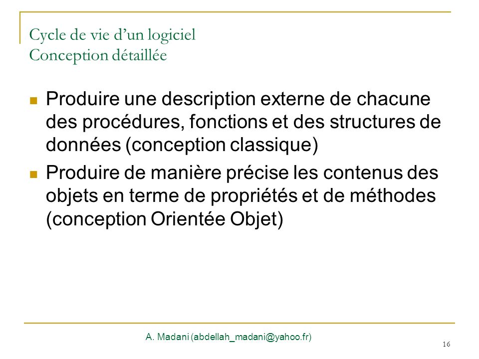 16 Cycle de vie dun logiciel Conception détaillée A. Madani (abdellah_madani@yahoo.fr) 16 Produire une description externe de chacune des procédures,