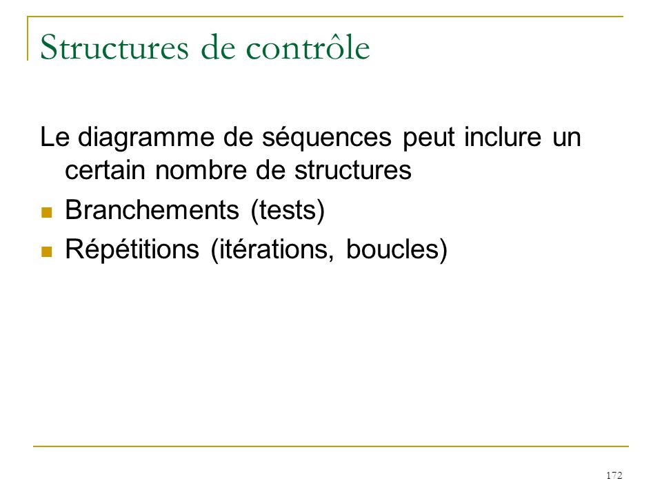 172 Structures de contrôle Le diagramme de séquences peut inclure un certain nombre de structures Branchements (tests) Répétitions (itérations, boucle