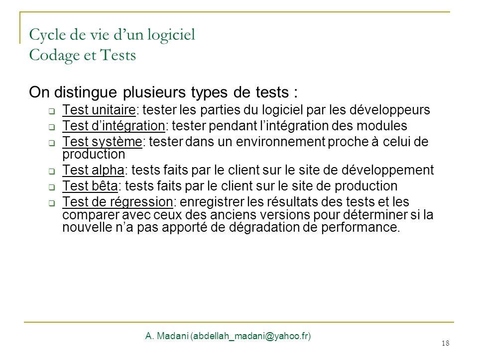 18 Cycle de vie dun logiciel Codage et Tests A. Madani (abdellah_madani@yahoo.fr) 18 On distingue plusieurs types de tests : Test unitaire: tester les