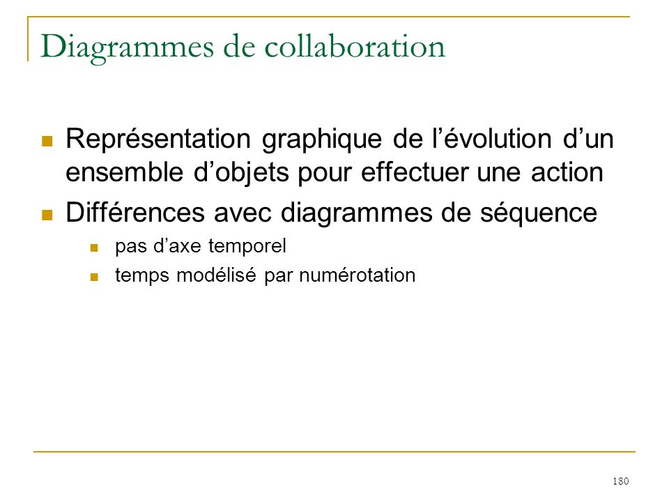 180 Diagrammes de collaboration Représentation graphique de lévolution dun ensemble dobjets pour effectuer une action Différences avec diagrammes de s