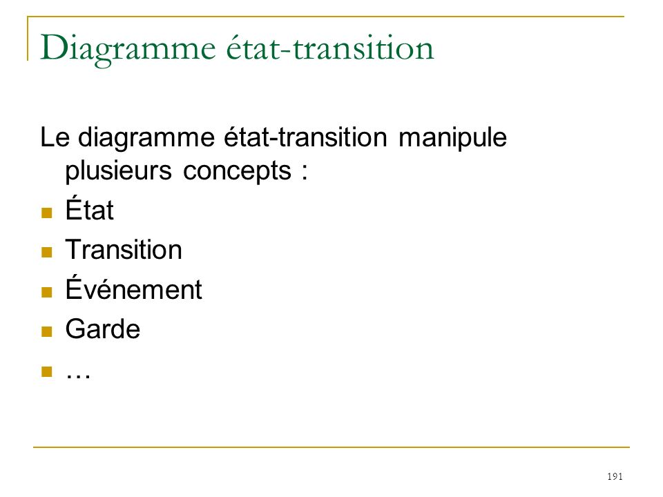 191 Diagramme état-transition Le diagramme état-transition manipule plusieurs concepts : État Transition Événement Garde …