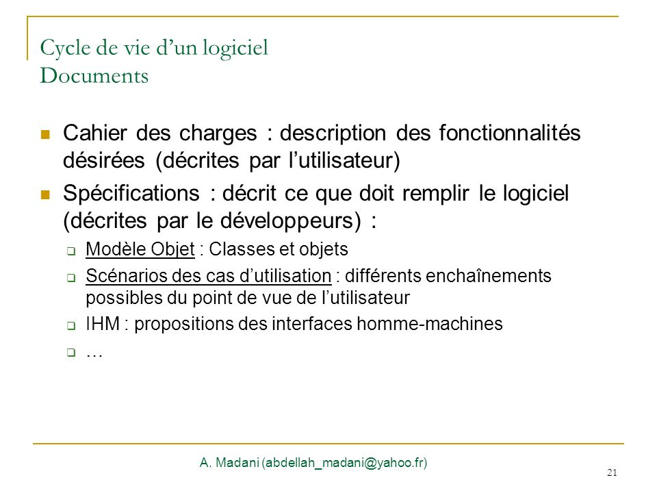21 Cycle de vie dun logiciel Documents A. Madani (abdellah_madani@yahoo.fr) 21 Cahier des charges : description des fonctionnalités désirées (décrites