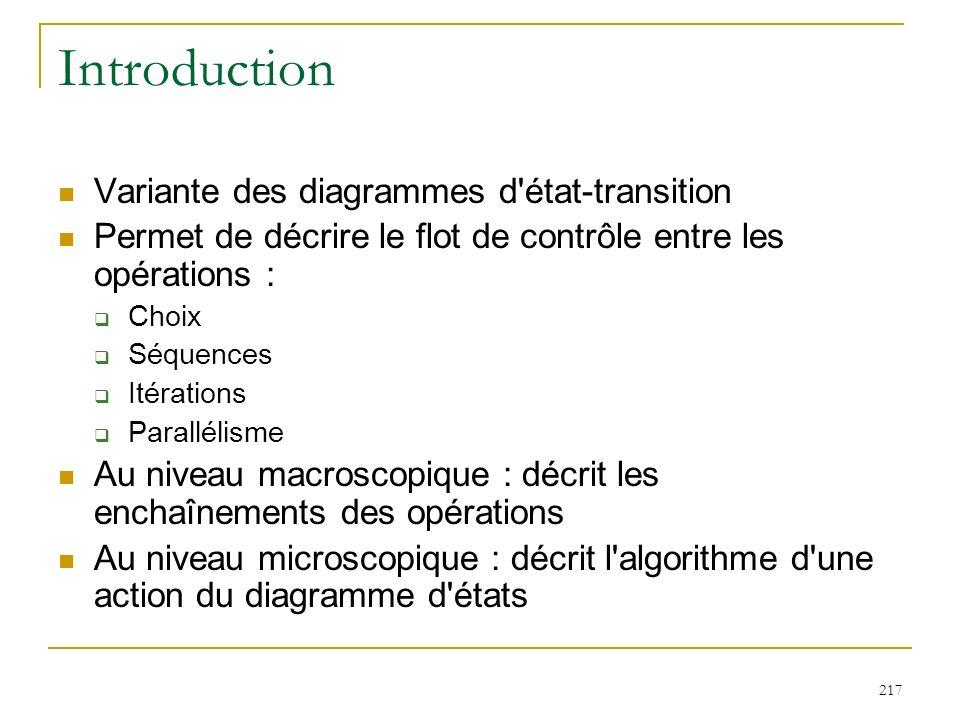 217 Introduction Variante des diagrammes d'état-transition Permet de décrire le flot de contrôle entre les opérations : Choix Séquences Itérations Par