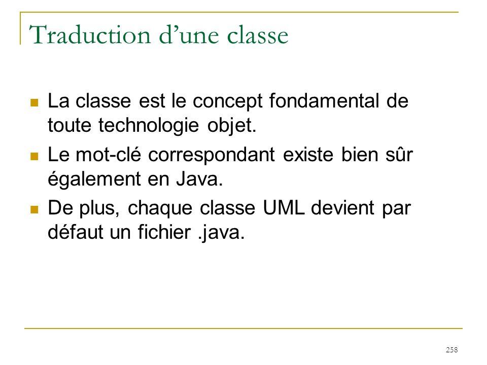 258 Traduction dune classe La classe est le concept fondamental de toute technologie objet. Le mot-clé correspondant existe bien sûr également en Java