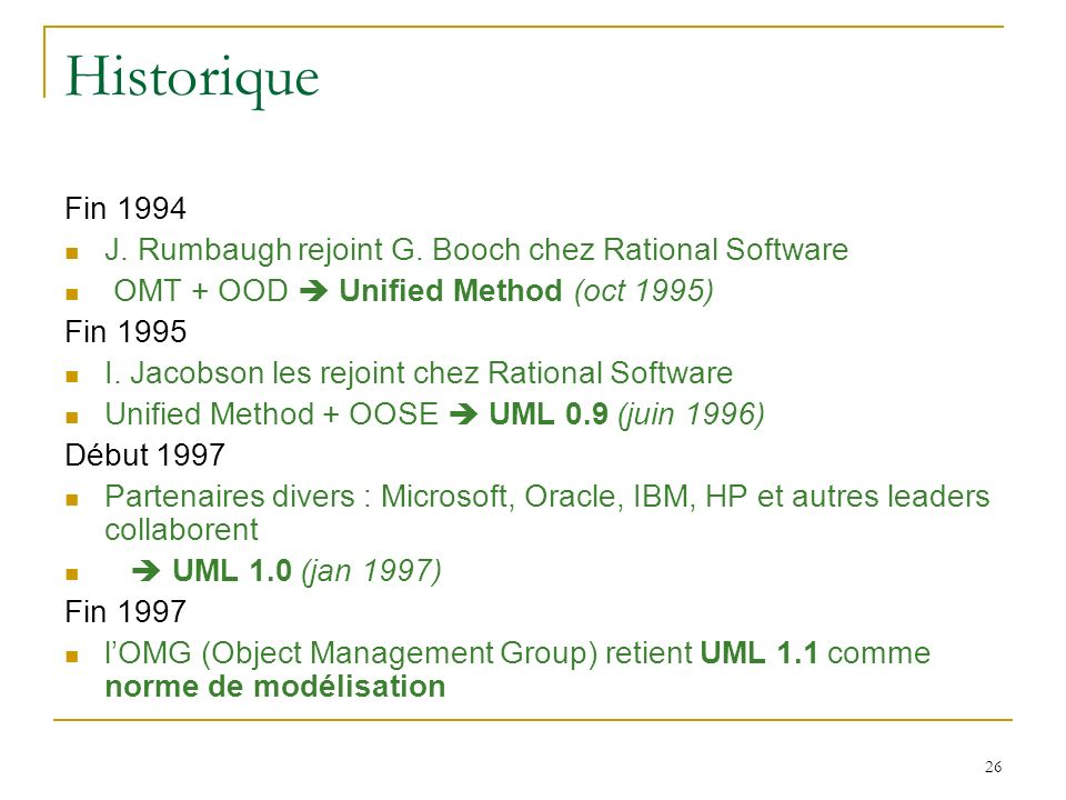 26 Historique Fin 1994 J. Rumbaugh rejoint G. Booch chez Rational Software OMT + OOD Unified Method (oct 1995) Fin 1995 I. Jacobson les rejoint chez R