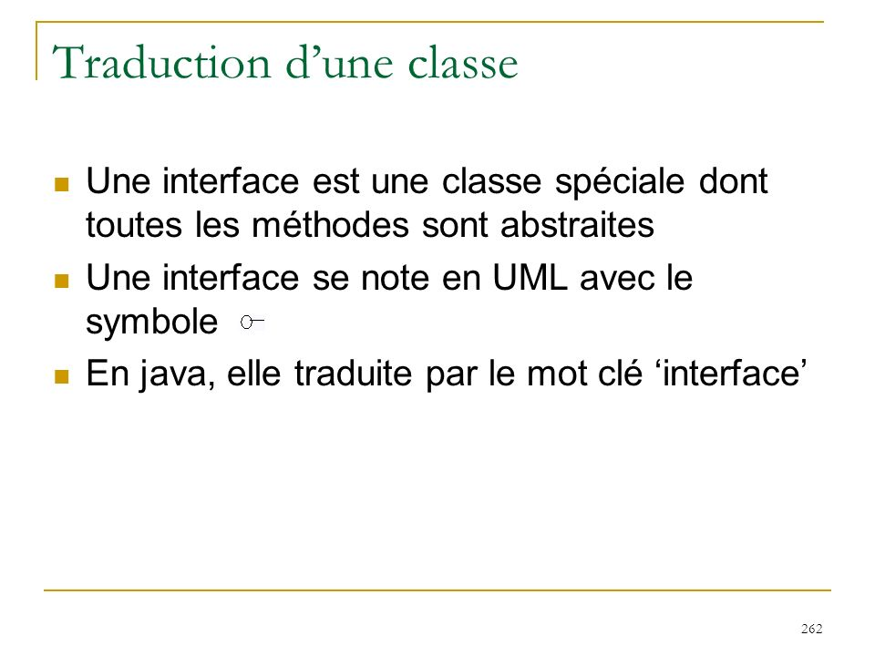 262 Traduction dune classe Une interface est une classe spéciale dont toutes les méthodes sont abstraites Une interface se note en UML avec le symbole