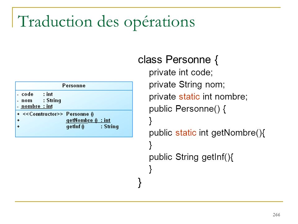 266 Traduction des opérations class Personne { private int code; private String nom; private static int nombre; public Personne() { } public static in