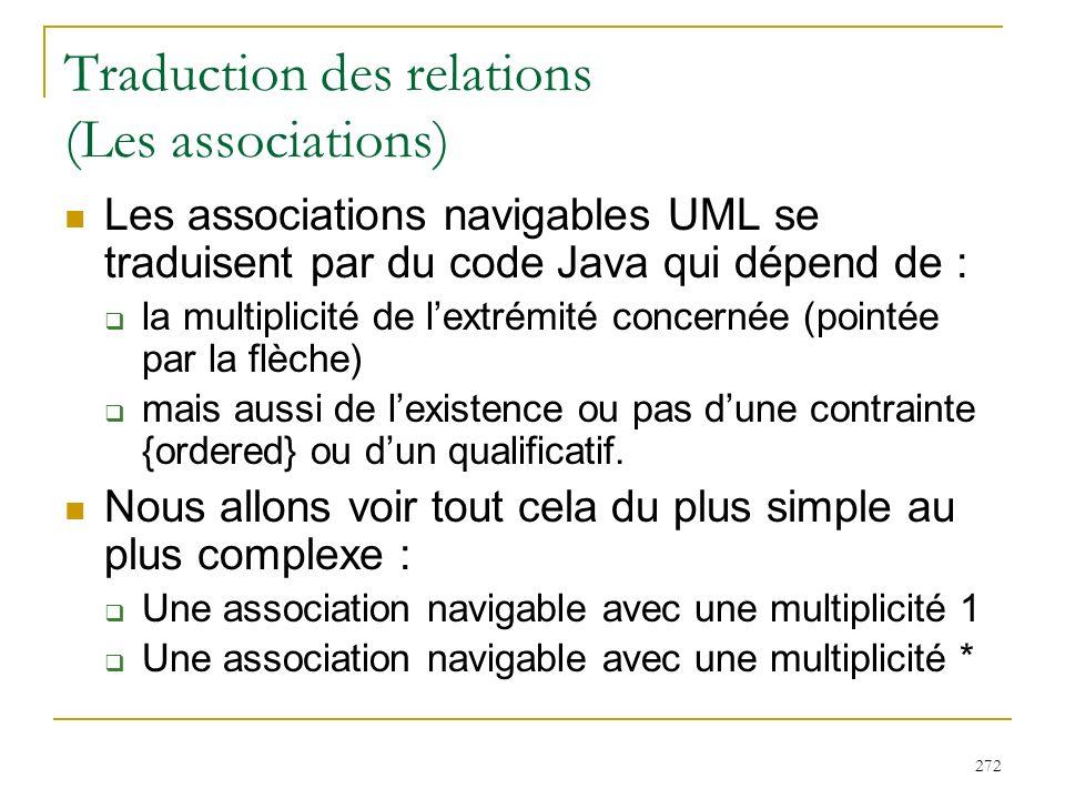 272 Traduction des relations (Les associations) Les associations navigables UML se traduisent par du code Java qui dépend de : la multiplicité de lext