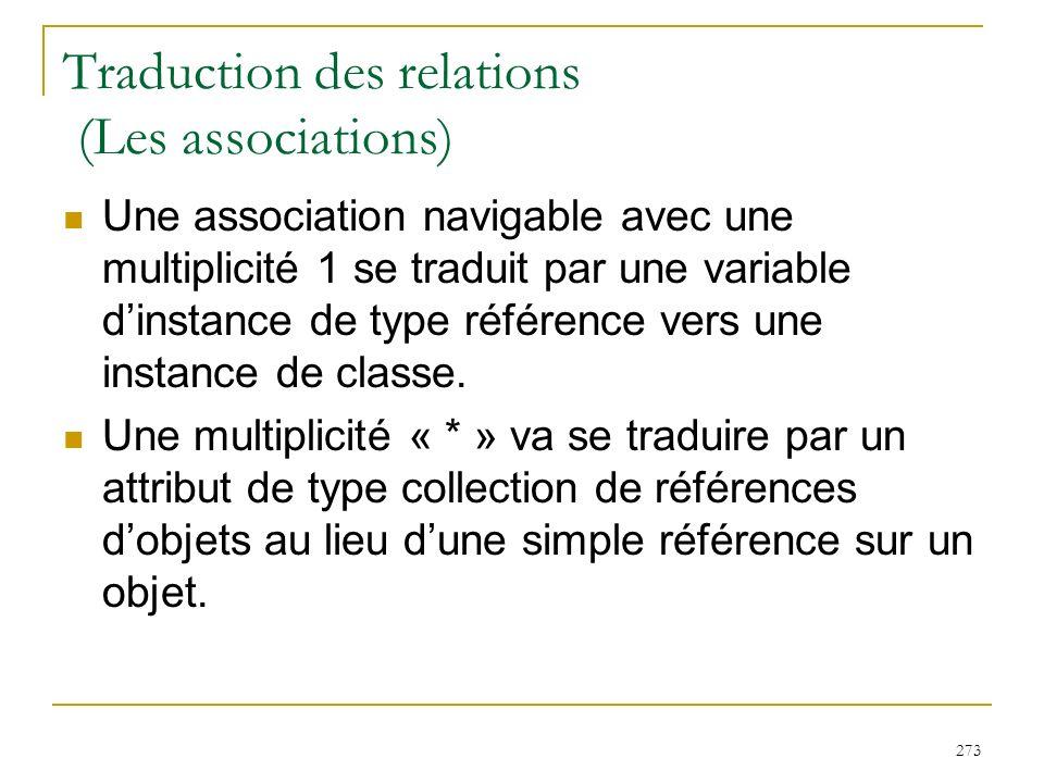 273 Traduction des relations (Les associations) Une association navigable avec une multiplicité 1 se traduit par une variable dinstance de type référe