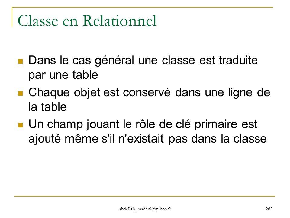283 abdellah_madani@yahoo.fr 283 Classe en Relationnel Dans le cas général une classe est traduite par une table Chaque objet est conservé dans une li