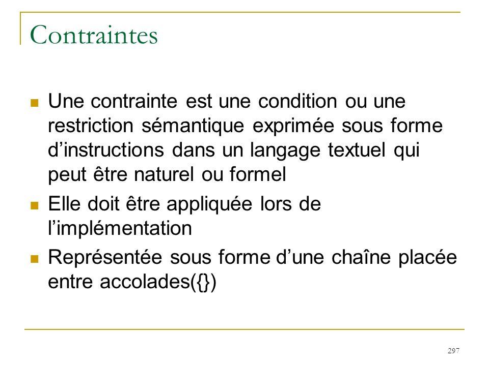 297 Contraintes Une contrainte est une condition ou une restriction sémantique exprimée sous forme dinstructions dans un langage textuel qui peut être