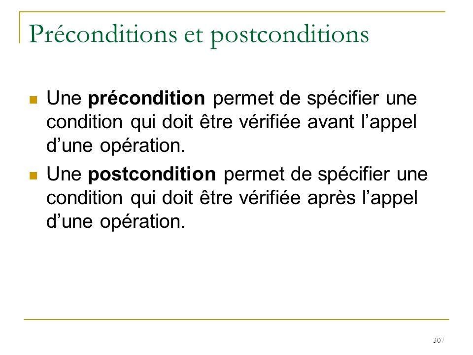 307 Préconditions et postconditions Une précondition permet de spécifier une condition qui doit être vérifiée avant lappel dune opération. Une postcon