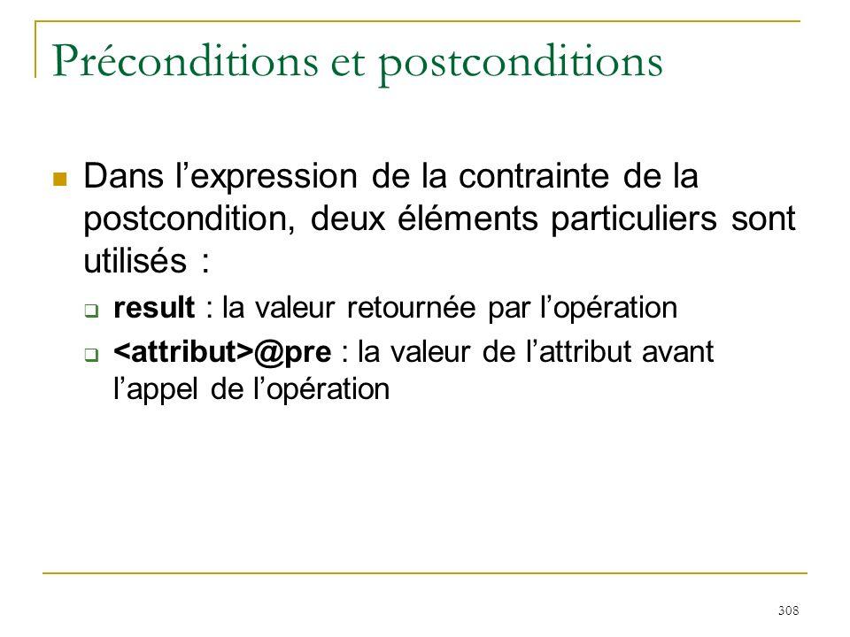 308 Préconditions et postconditions Dans lexpression de la contrainte de la postcondition, deux éléments particuliers sont utilisés : result : la vale