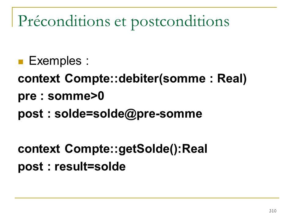 310 Préconditions et postconditions Exemples : context Compte::debiter(somme : Real) pre : somme>0 post : solde=solde@pre-somme context Compte::getSol