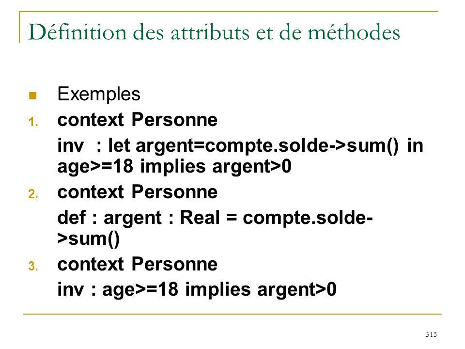 315 Définition des attributs et de méthodes Exemples 1. context Personne inv : let argent=compte.solde->sum() in age>=18 implies argent>0 2. context P