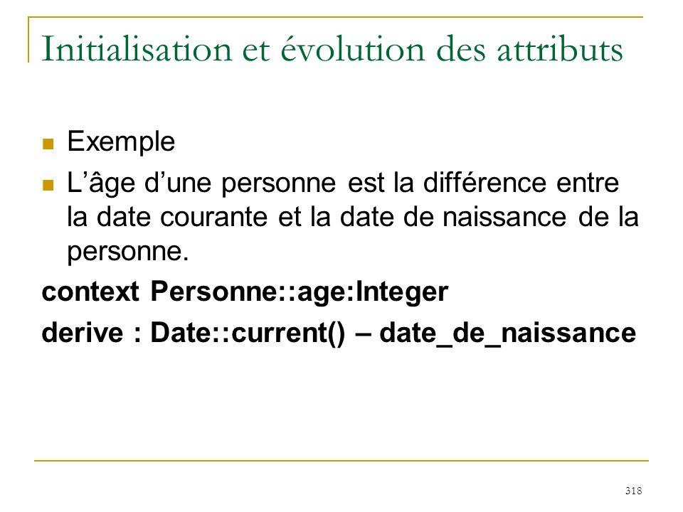 318 Initialisation et évolution des attributs Exemple Lâge dune personne est la différence entre la date courante et la date de naissance de la person