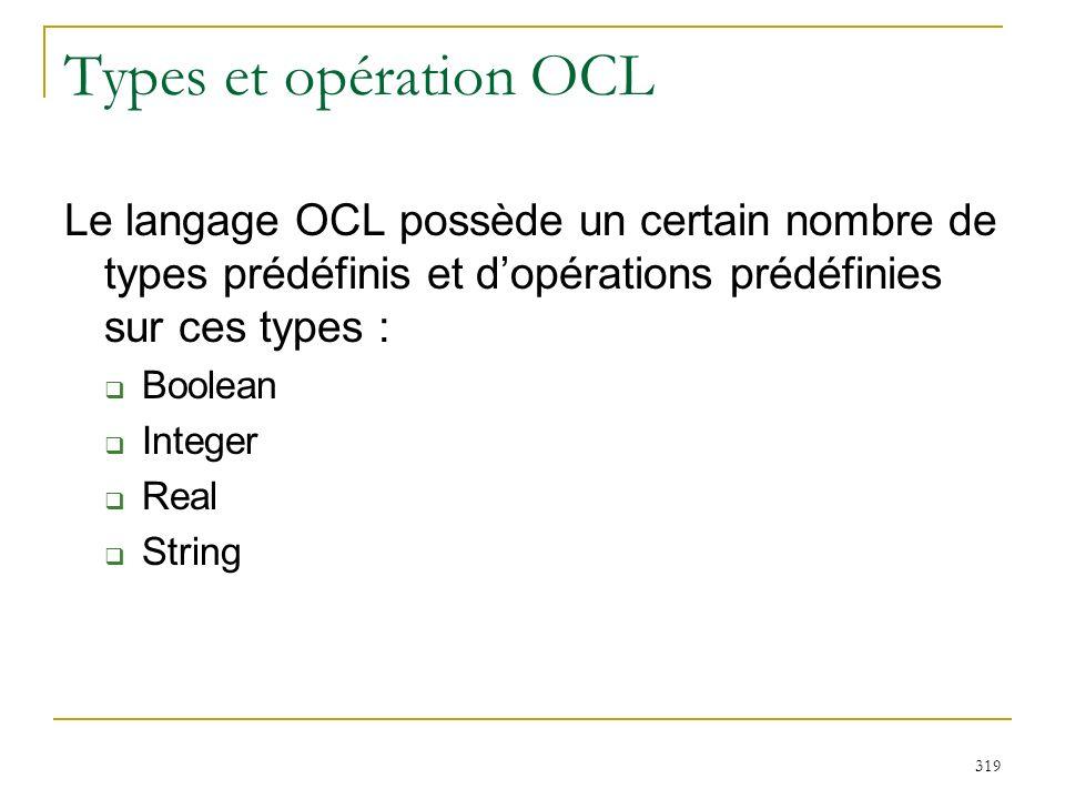 319 Types et opération OCL Le langage OCL possède un certain nombre de types prédéfinis et dopérations prédéfinies sur ces types : Boolean Integer Rea