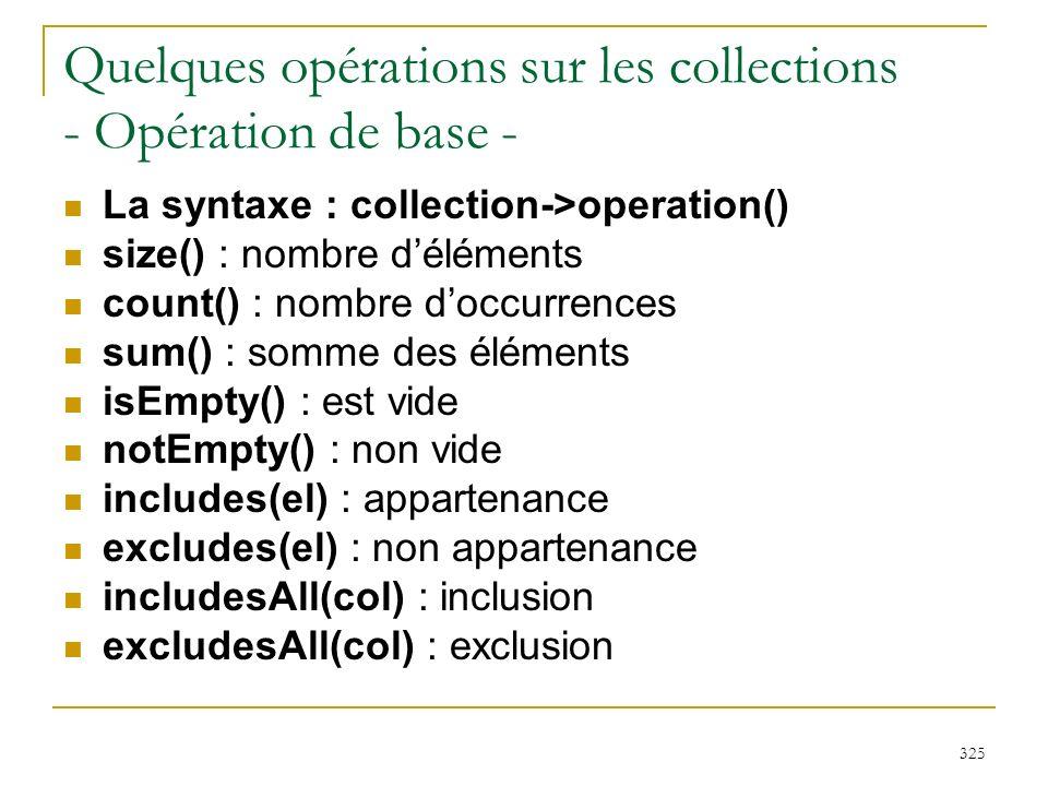 325 Quelques opérations sur les collections - Opération de base - La syntaxe : collection->operation() size() : nombre déléments count() : nombre docc
