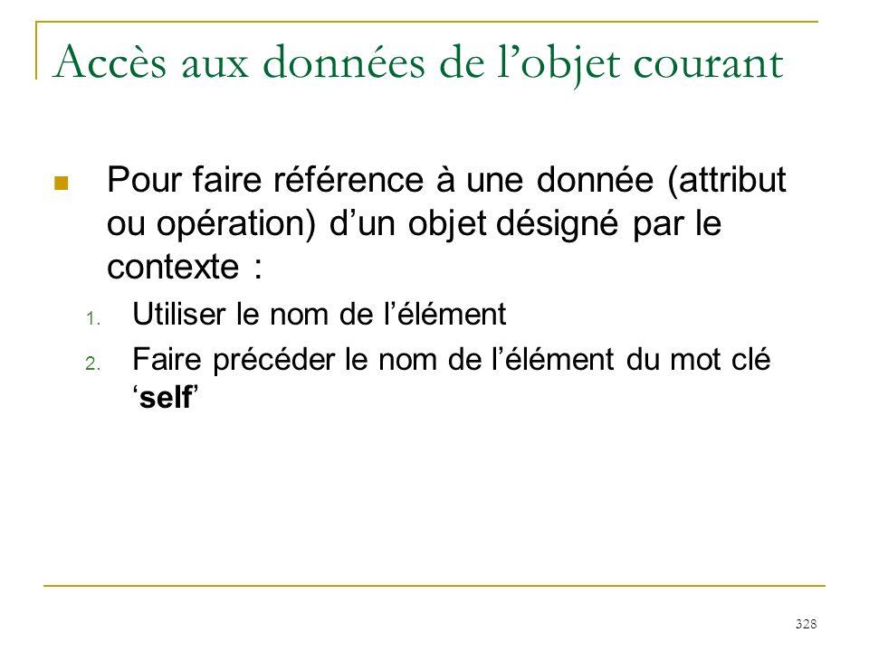 328 Accès aux données de lobjet courant Pour faire référence à une donnée (attribut ou opération) dun objet désigné par le contexte : 1. Utiliser le n