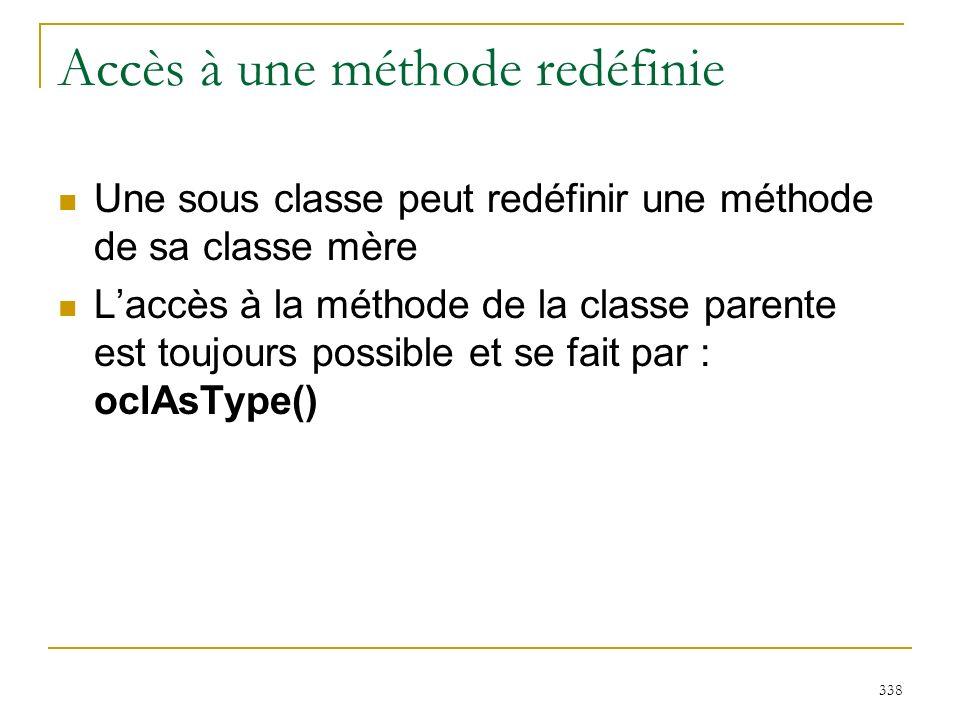 338 Accès à une méthode redéfinie Une sous classe peut redéfinir une méthode de sa classe mère Laccès à la méthode de la classe parente est toujours p