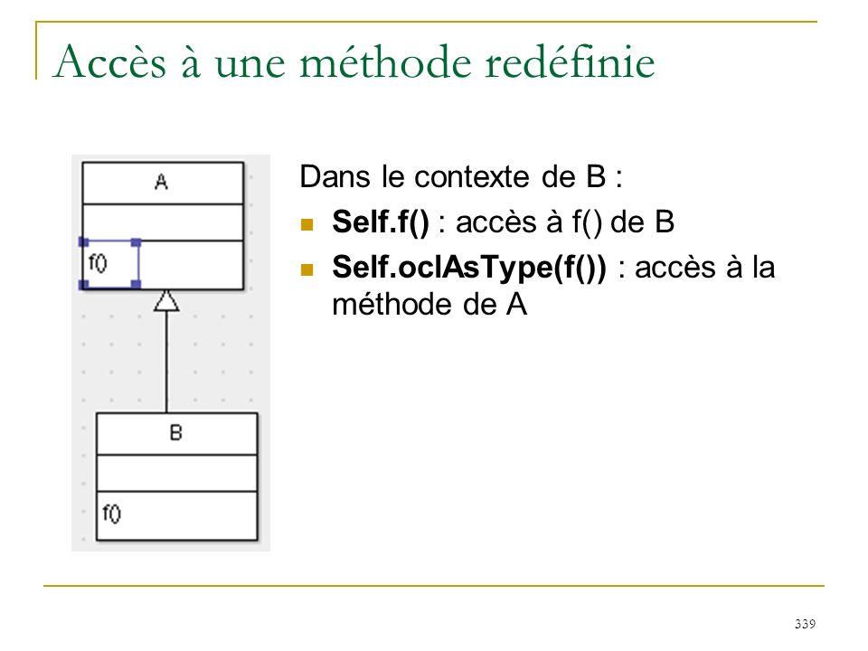 339 Accès à une méthode redéfinie Dans le contexte de B : Self.f() : accès à f() de B Self.oclAsType(f()) : accès à la méthode de A