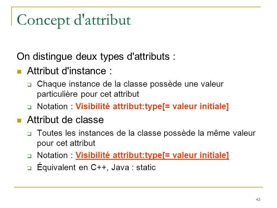 43 Concept d'attribut On distingue deux types d'attributs : Attribut d'instance : Chaque instance de la classe possède une valeur particulière pour ce