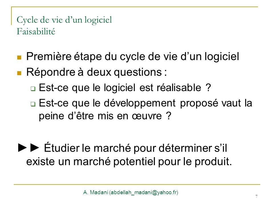7 Cycle de vie dun logiciel Faisabilité A. Madani (abdellah_madani@yahoo.fr) 7 Première étape du cycle de vie dun logiciel Répondre à deux questions :