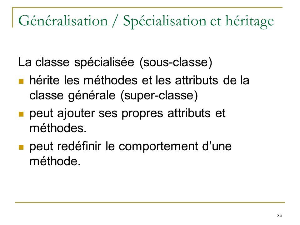 86 Généralisation / Spécialisation et héritage La classe spécialisée (sous-classe) hérite les méthodes et les attributs de la classe générale (super-c