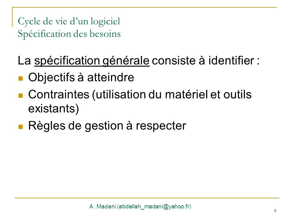 9 Cycle de vie dun logiciel Spécification des besoins A. Madani (abdellah_madani@yahoo.fr) 9 La spécification générale consiste à identifier : Objecti