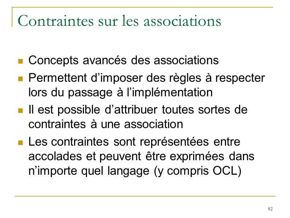 92 Contraintes sur les associations Concepts avancés des associations Permettent dimposer des règles à respecter lors du passage à limplémentation Il