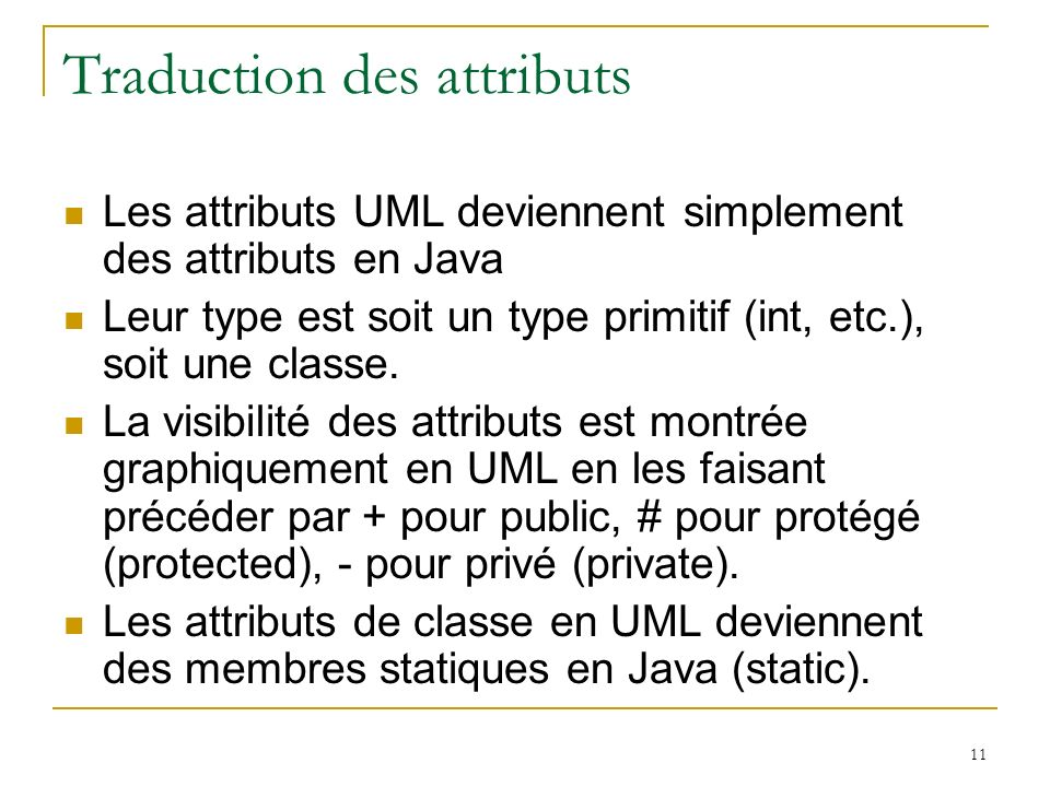 11 Traduction des attributs Les attributs UML deviennent simplement des attributs en Java Leur type est soit un type primitif (int, etc.), soit une cl