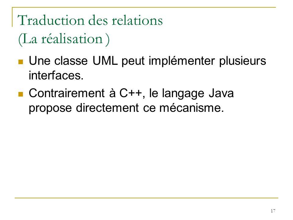 17 Traduction des relations (La réalisation ) Une classe UML peut implémenter plusieurs interfaces. Contrairement à C++, le langage Java propose direc