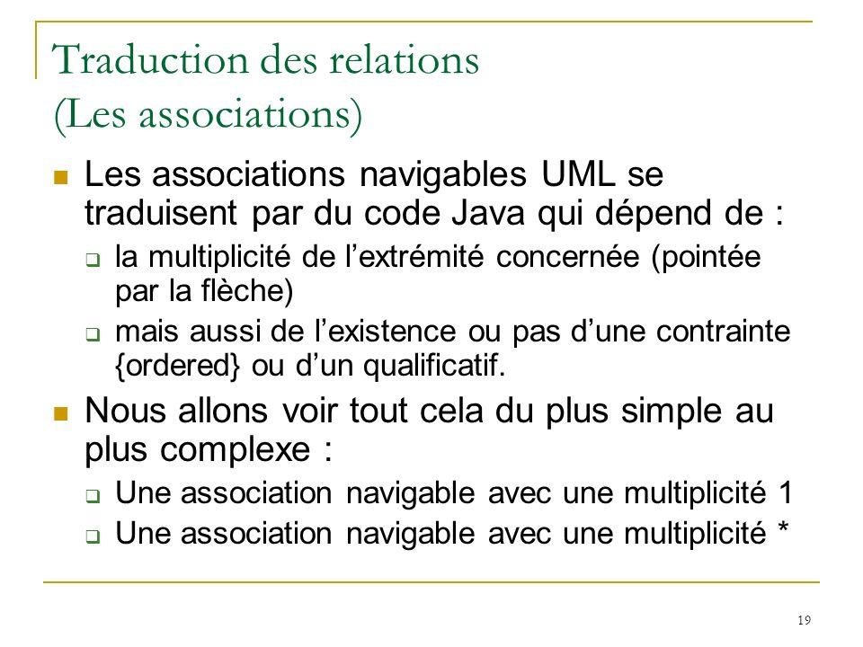 19 Traduction des relations (Les associations) Les associations navigables UML se traduisent par du code Java qui dépend de : la multiplicité de lextr
