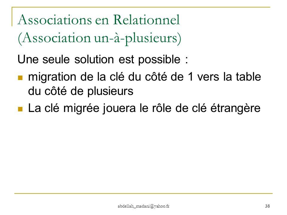 38 abdellah_madani@yahoo.fr 38 Associations en Relationnel (Association un-à-plusieurs) Une seule solution est possible : migration de la clé du côté