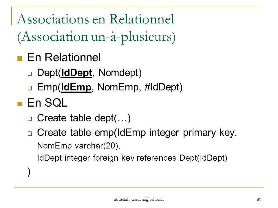 39 abdellah_madani@yahoo.fr 39 Associations en Relationnel (Association un-à-plusieurs) En Relationnel Dept(IdDept, Nomdept) Emp(IdEmp, NomEmp, #IdDep