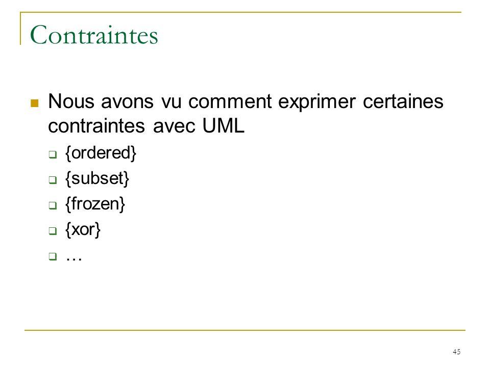 45 Contraintes Nous avons vu comment exprimer certaines contraintes avec UML {ordered} {subset} {frozen} {xor} …