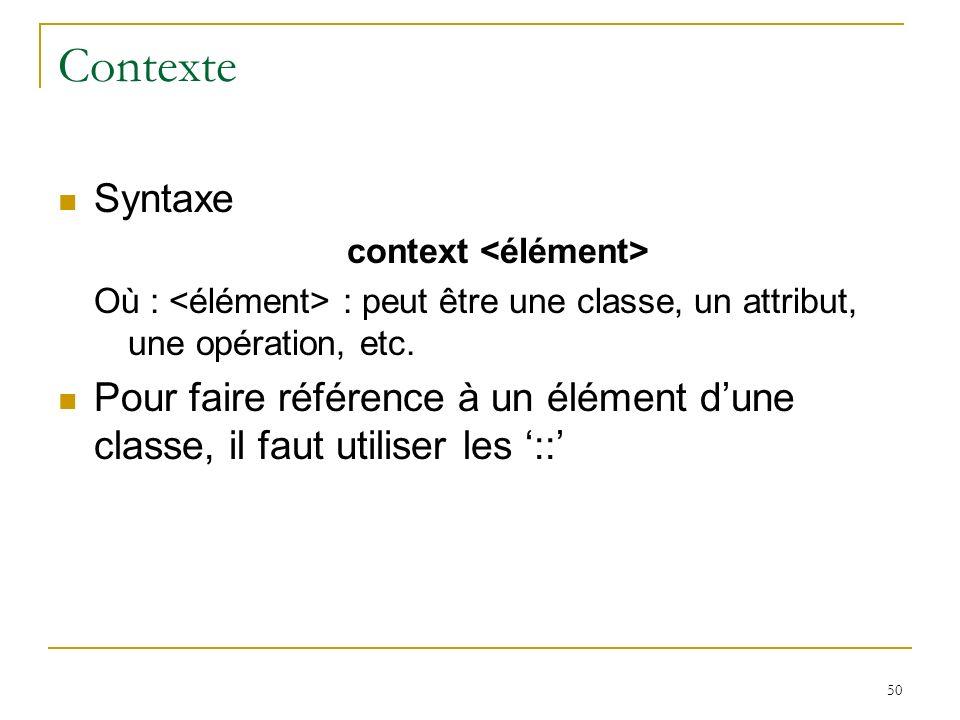 50 Contexte Syntaxe context Où : : peut être une classe, un attribut, une opération, etc. Pour faire référence à un élément dune classe, il faut utili