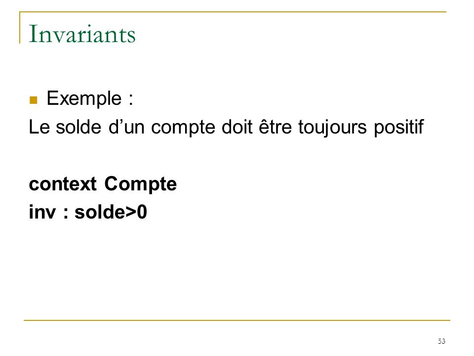 53 Invariants Exemple : Le solde dun compte doit être toujours positif context Compte inv : solde>0