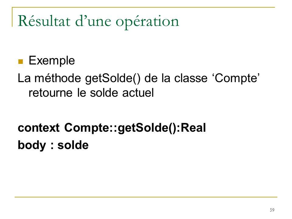 59 Résultat dune opération Exemple La méthode getSolde() de la classe Compte retourne le solde actuel context Compte::getSolde():Real body : solde