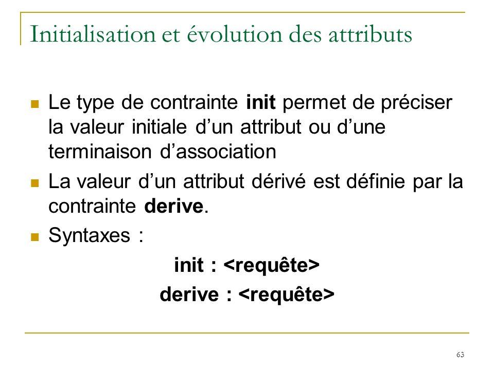 63 Initialisation et évolution des attributs Le type de contrainte init permet de préciser la valeur initiale dun attribut ou dune terminaison dassoci