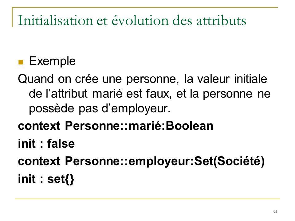 64 Initialisation et évolution des attributs Exemple Quand on crée une personne, la valeur initiale de lattribut marié est faux, et la personne ne pos
