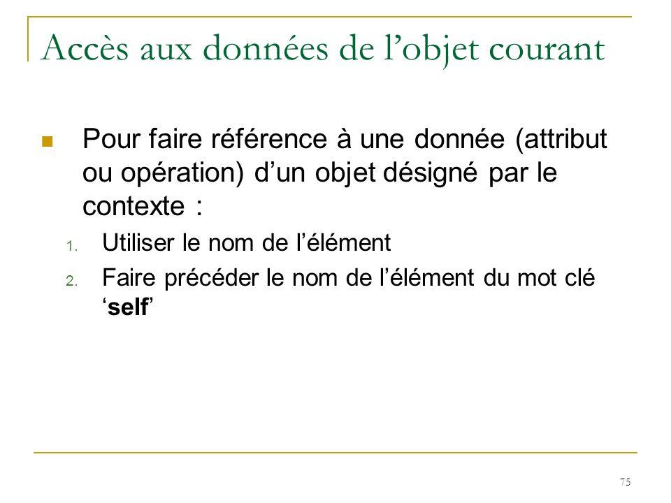 75 Accès aux données de lobjet courant Pour faire référence à une donnée (attribut ou opération) dun objet désigné par le contexte : 1. Utiliser le no