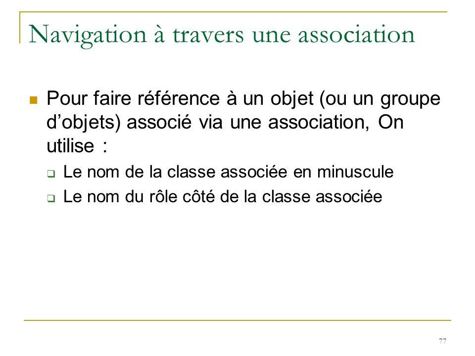 77 Navigation à travers une association Pour faire référence à un objet (ou un groupe dobjets) associé via une association, On utilise : Le nom de la