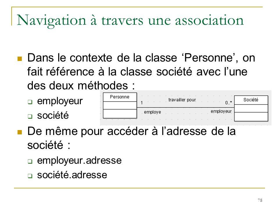 78 Navigation à travers une association Dans le contexte de la classe Personne, on fait référence à la classe société avec lune des deux méthodes : em