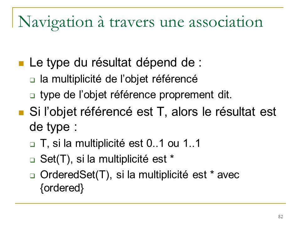 82 Navigation à travers une association Le type du résultat dépend de : la multiplicité de lobjet référencé type de lobjet référence proprement dit. S