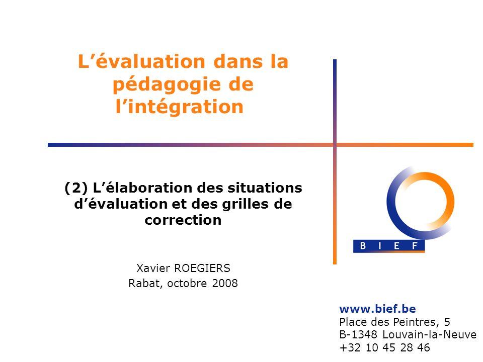 Lévaluation dans la pédagogie de lintégration (2) Lélaboration des situations dévaluation et des grilles de correction Xavier ROEGIERS Rabat, octobre