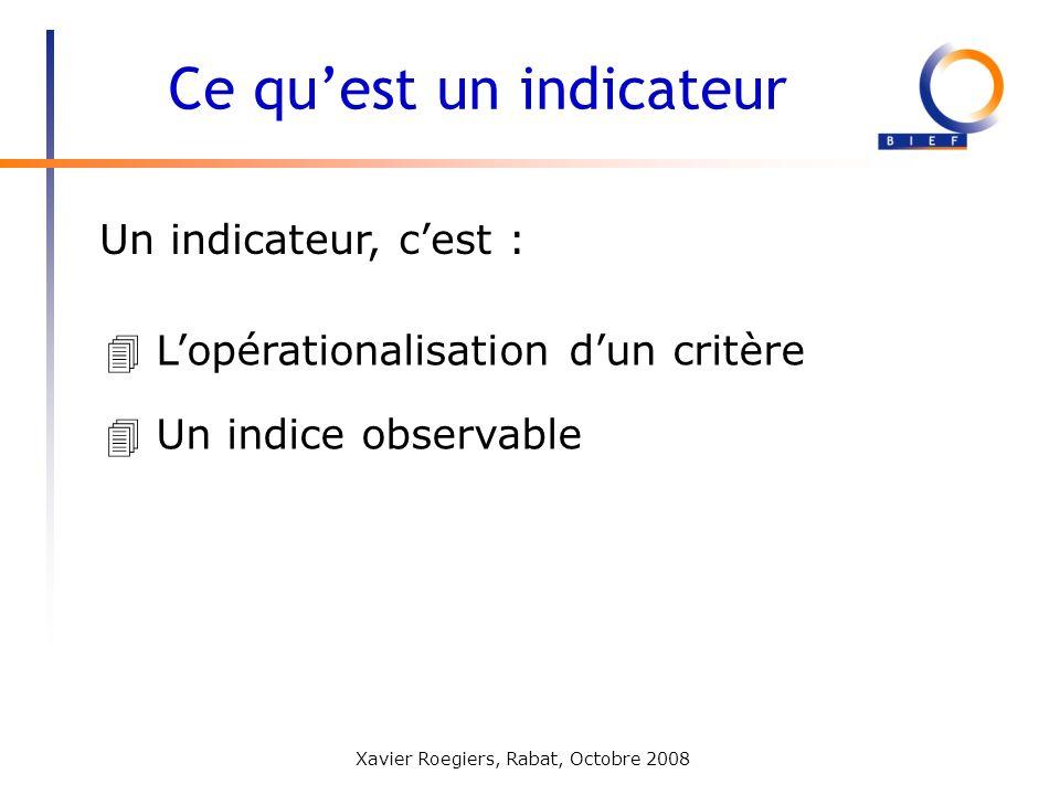 Xavier Roegiers, Rabat, Octobre 2008 Un indicateur, cest : Ce quest un indicateur 4 Lopérationalisation dun critère 4 Un indice observable