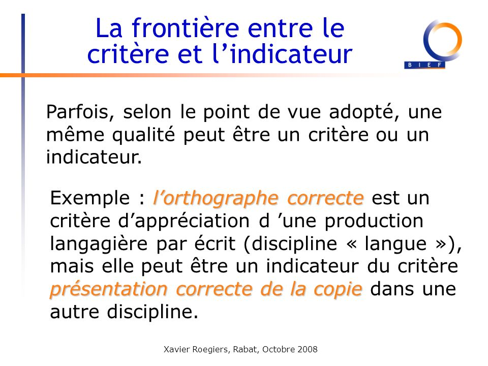 Xavier Roegiers, Rabat, Octobre 2008 Parfois, selon le point de vue adopté, une même qualité peut être un critère ou un indicateur. La frontière entre