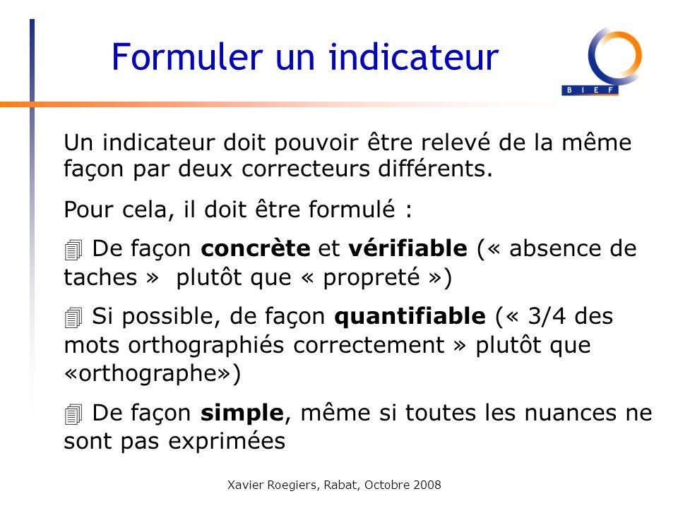 Xavier Roegiers, Rabat, Octobre 2008 Un indicateur doit pouvoir être relevé de la même façon par deux correcteurs différents. Formuler un indicateur 4
