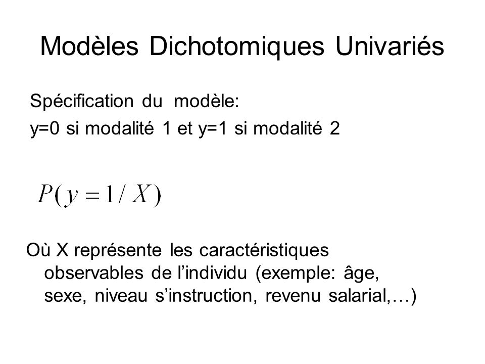Modèles Dichotomiques Univariés Spécification du modèle: y=0 si modalité 1 et y=1 si modalité 2 Où X représente les caractéristiques observables de li